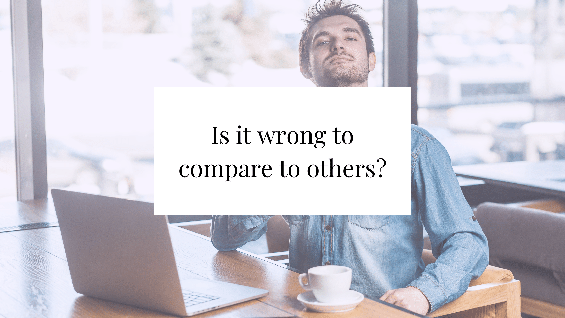 Is it wrong to compare compare to others?