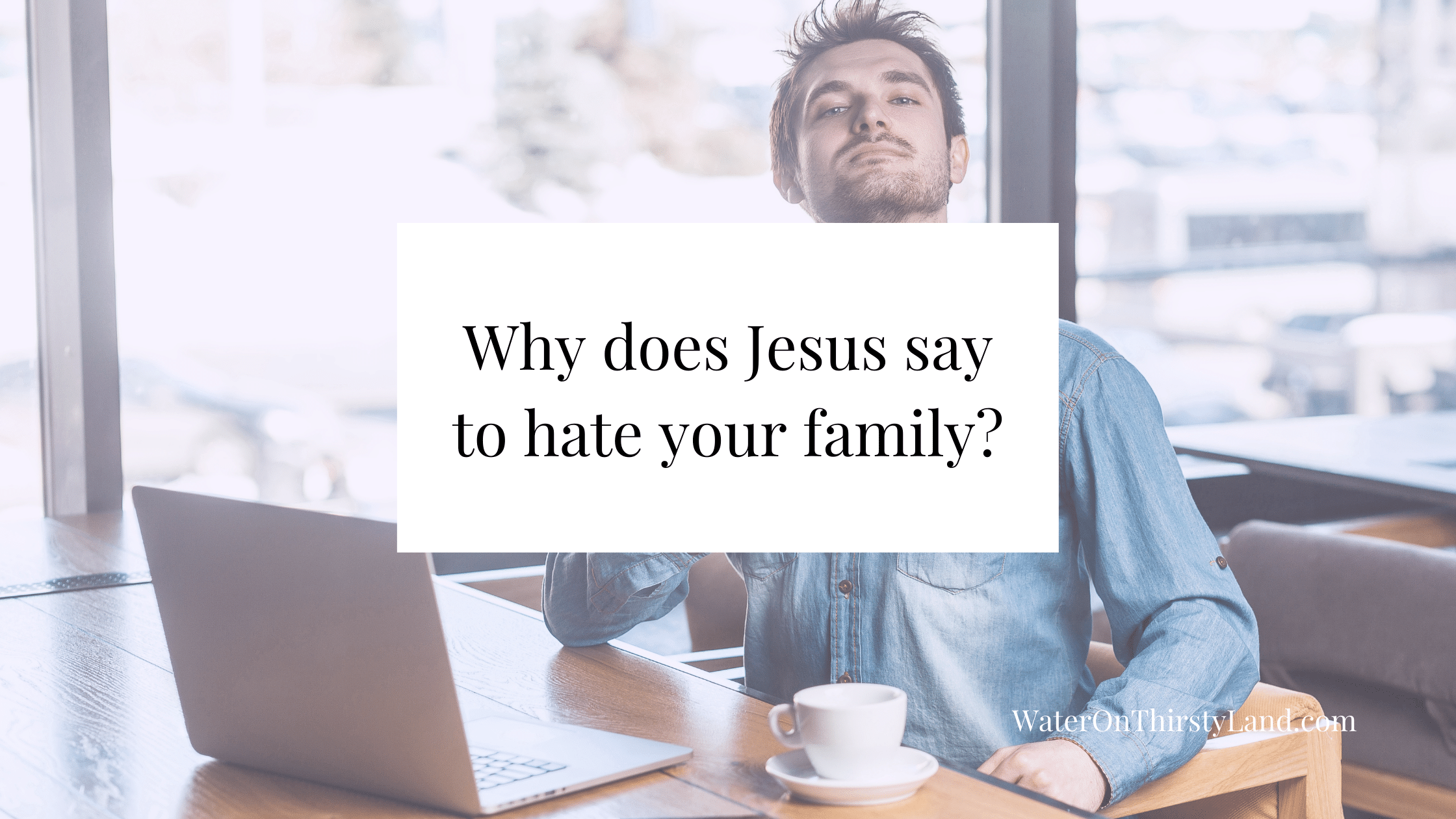 Why does Jesus say to hate your family_